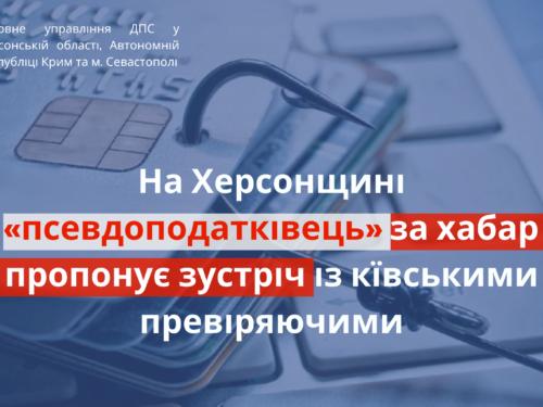 На Херсонщині «псевдоподатківець» за хабар пропонує зустріч із київськими перевіряючими